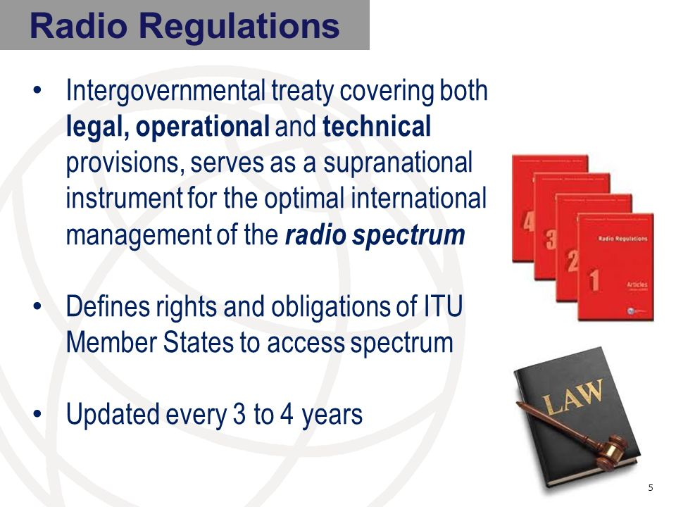 Radio Regulations Intergovernmental treaty covering both legal, operational and technical provisions, serves as a supranational instrument for the optimal international management of the radio spectrum Defines rights and obligations of ITU Member States to access spectrum Updated every 3 to 4 years 5