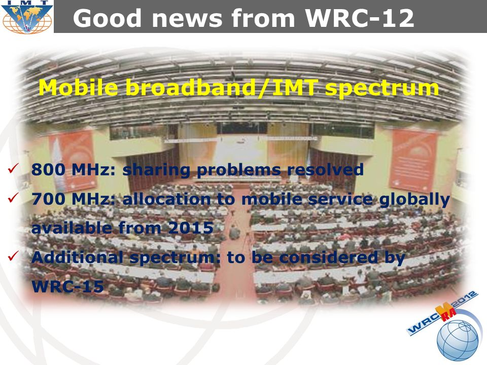 Good news from WRC-12 800 MHz: sharing problems resolved 700 MHz: allocation to mobile service globally available from 2015 Additional spectrum: to be considered by WRC-15 Mobile broadband/IMT spectrum