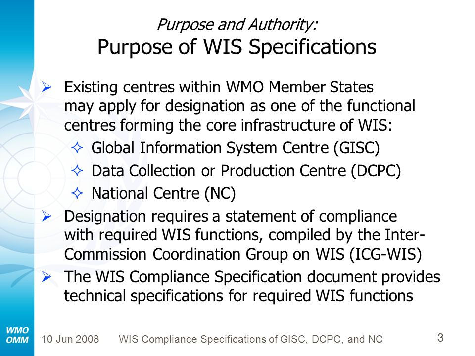 10 Jun 2008WIS Compliance Specifications of GISC, DCPC, and NC 4 Purpose and Authority: Authority of WIS Specifications On approval, the WIS Compliance Specifications will be the authoritative source for technical specifications of interoperable interfaces required of core WIS components across GISCs, DCPCs, and NCs It was expected that the WIS Compliance Specifications would be useful in an Invitation to Tender on software needed by a prospective WIS DCPC or GISC (e.g., the present European ITT for software to implement a Virtual GISC)