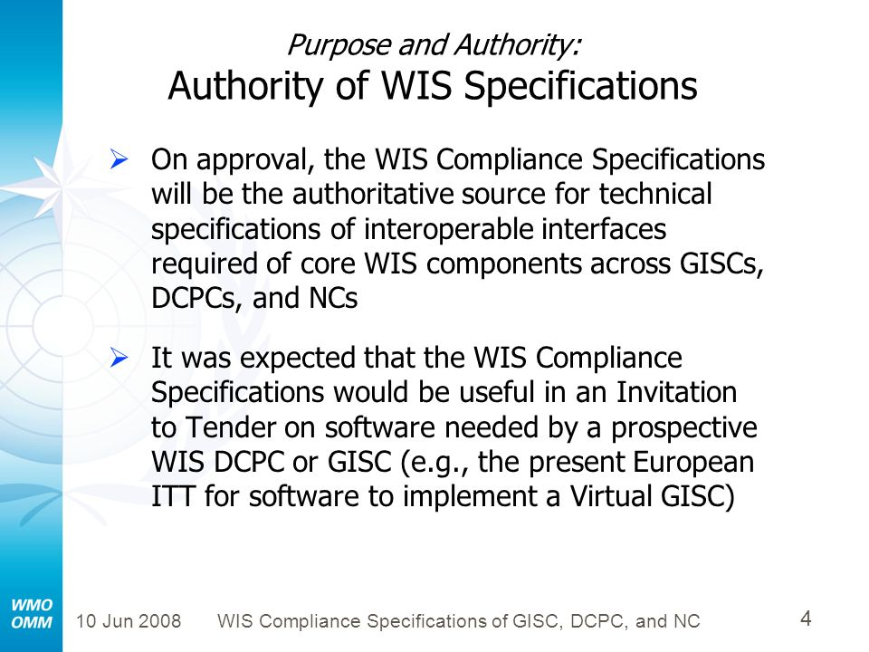 10 Jun 2008WIS Compliance Specifications of GISC, DCPC, and NC 35 Outline of WIS Compliance Specifications Purpose and Authority of Specifications Major Components and Services of WIS Flow Diagrams amongst WIS Components Technical Specifications of WIS Interoperable Interfaces