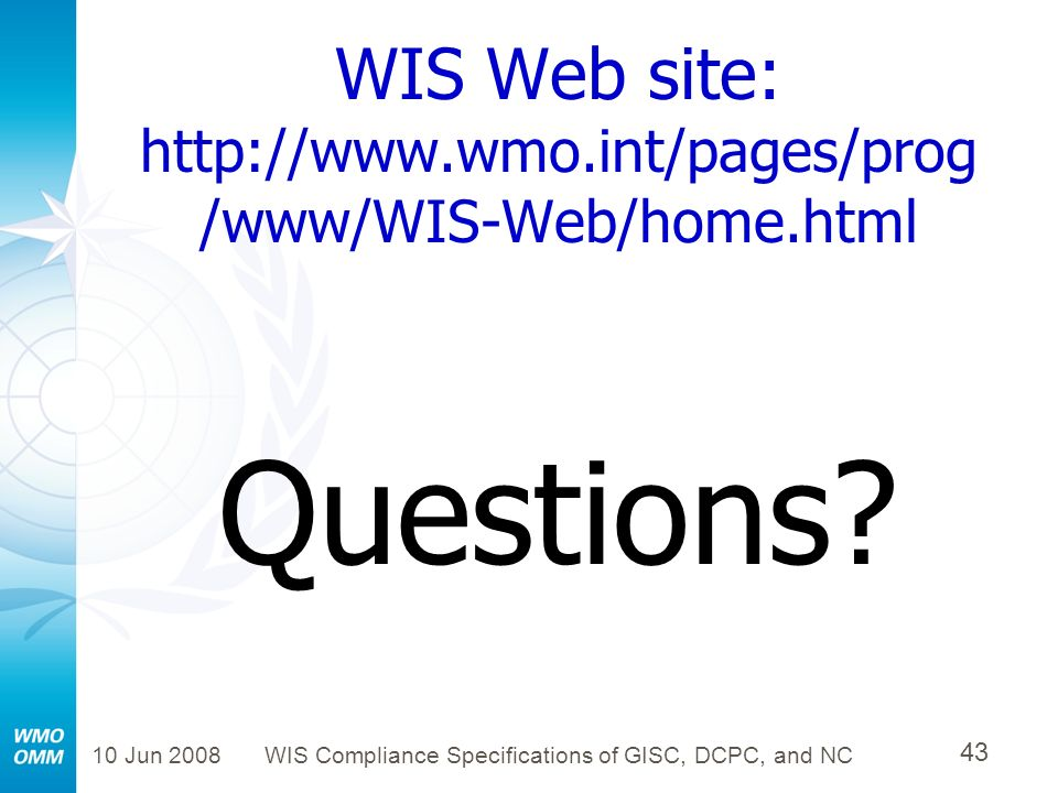 10 Jun 2008WIS Compliance Specifications of GISC, DCPC, and NC 43 WIS Web site: http://www.wmo.int/pages/prog /www/WIS-Web/home.html Questions?