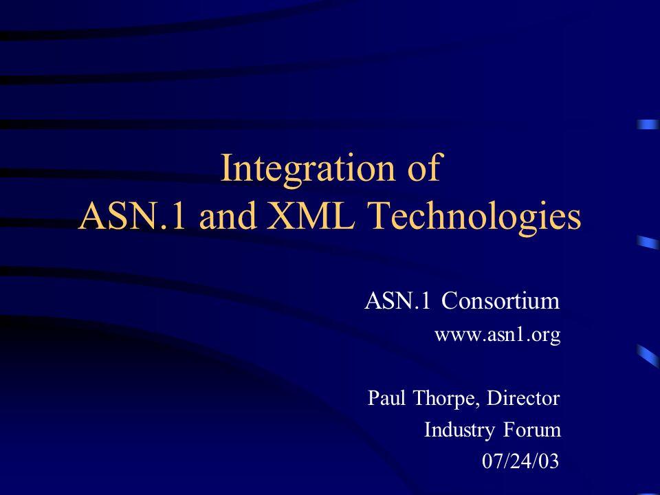 Integration of ASN.1 and XML Technologies ASN.1 Consortium www.asn1.org Paul Thorpe, Director Industry Forum 07/24/03