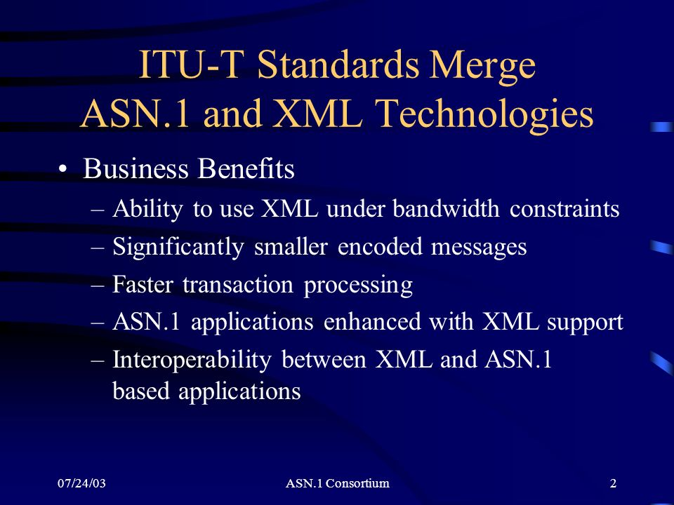 ASN.1 Consortium2 ITU-T Standards Merge ASN.1 and XML Technologies Business Benefits –Ability to use XML under bandwidth constraints –Significantly sm