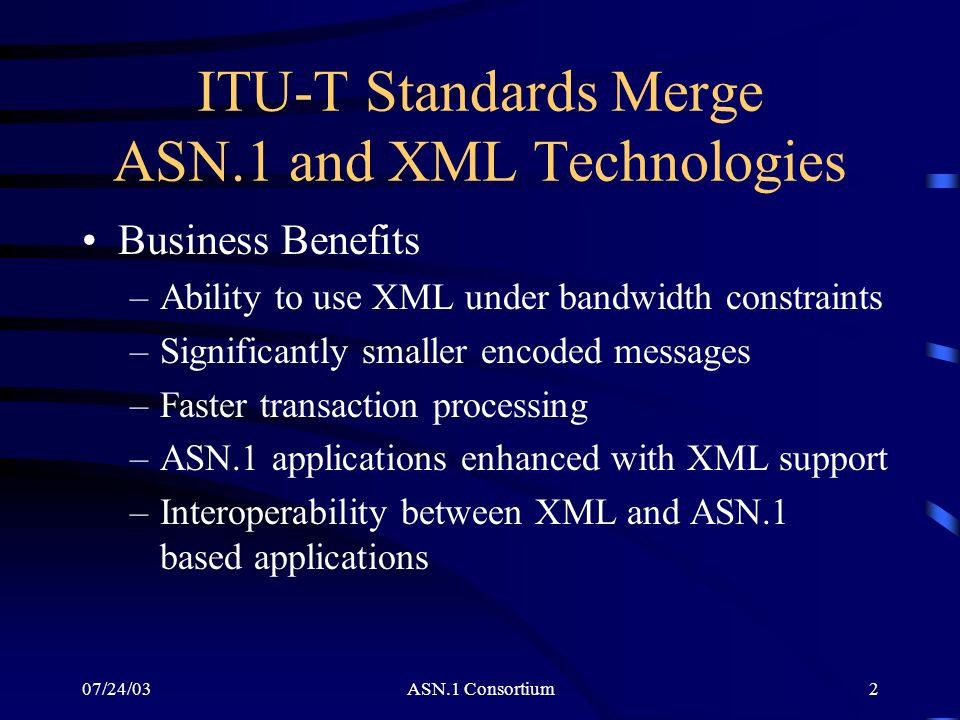 07/24/03ASN.1 Consortium3 ITU-T Standards Merge ASN.1 and XML Technologies (contd) Standards Status –ASN.1 as an XML Schema notation (X.693) –XSD to ASN.1 mapping standard (X.694) –Use of ASN.1 for FAST Web Services