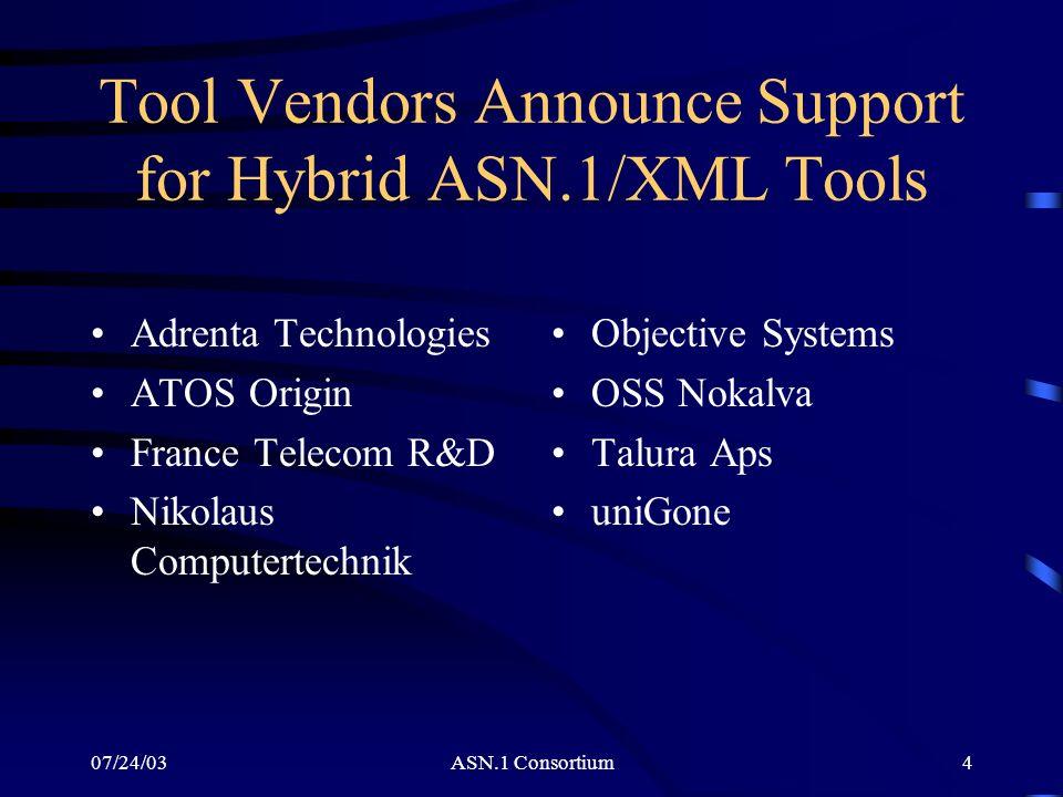 07/24/03ASN.1 Consortium4 Tool Vendors Announce Support for Hybrid ASN.1/XML Tools Adrenta Technologies ATOS Origin France Telecom R&D Nikolaus Comput