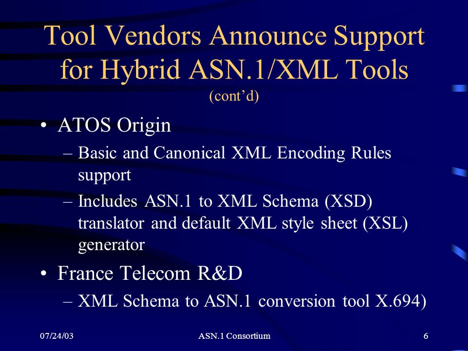07/24/03ASN.1 Consortium7 Tool Vendors Announce Support for Hybrid ASN.1/XML Tools (contd) Nikolaus Computertechnik GmbH –Basic and Canonical XML Encoding Rules coming soon Objective Systems –Basic and Canonical XML Encoding Rules support –XML Schema data binding tool for C, C++, and Java with ASN.1 binary encoding and XML support available soon