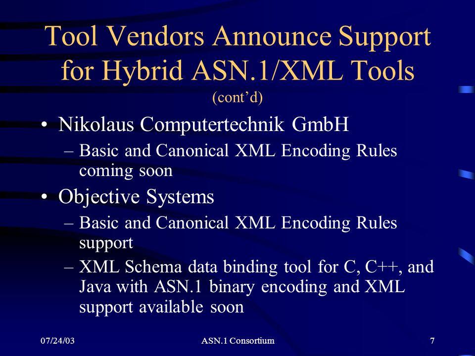07/24/03ASN.1 Consortium7 Tool Vendors Announce Support for Hybrid ASN.1/XML Tools (contd) Nikolaus Computertechnik GmbH –Basic and Canonical XML Enco