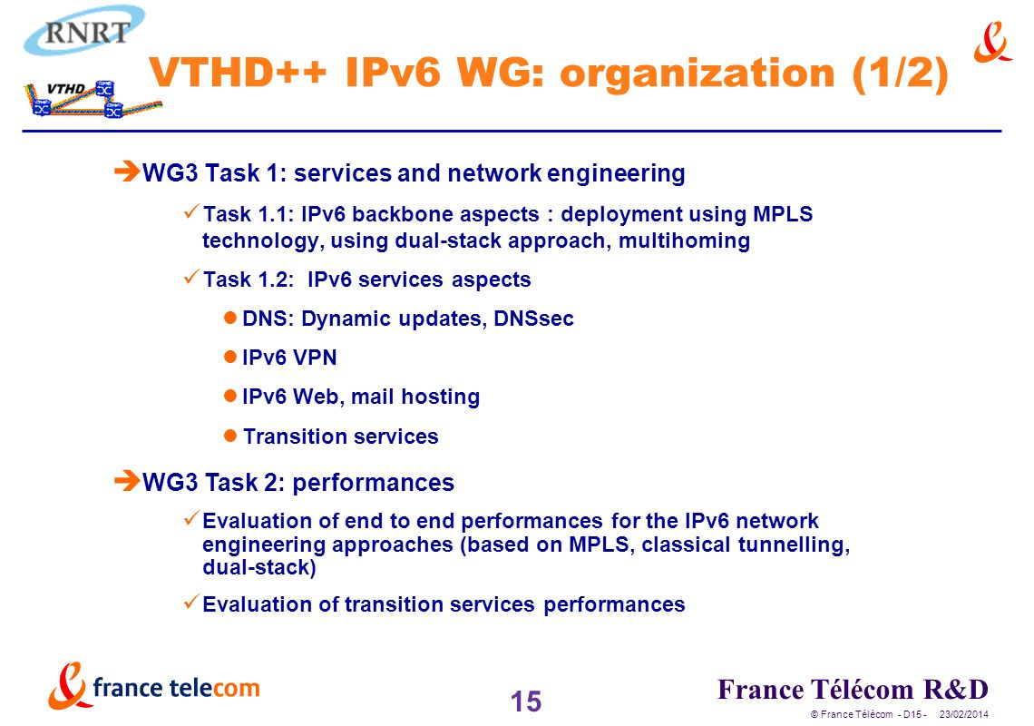 15 France Télécom R&D © France Télécom - D /02/2014 VTHD++ IPv6 WG: organization (1/2) è WG3 Task 1: services and network engineering Task 1.1: IPv6 backbone aspects : deployment using MPLS technology, using dual-stack approach, multihoming Task 1.2: IPv6 services aspects DNS: Dynamic updates, DNSsec IPv6 VPN IPv6 Web, mail hosting Transition services è WG3 Task 2: performances Evaluation of end to end performances for the IPv6 network engineering approaches (based on MPLS, classical tunnelling, dual-stack) Evaluation of transition services performances
