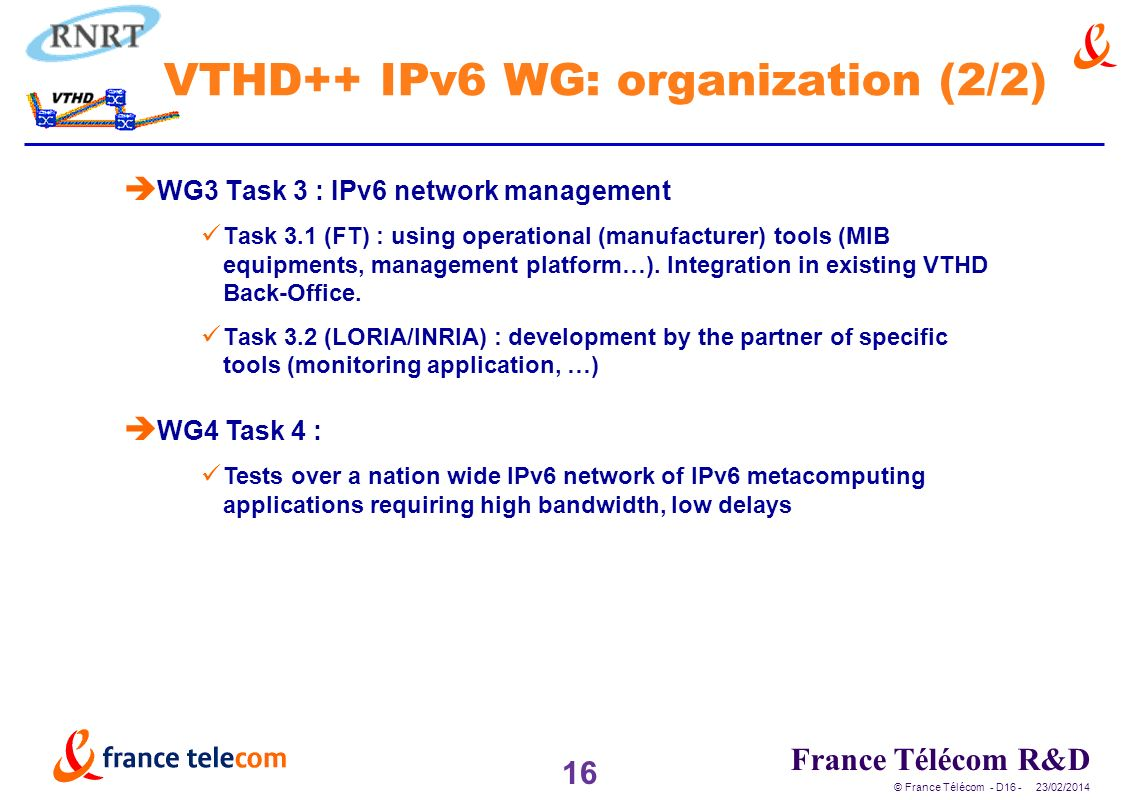 16 France Télécom R&D © France Télécom - D /02/2014 VTHD++ IPv6 WG: organization (2/2) è WG3 Task 3 : IPv6 network management Task 3.1 (FT) : using operational (manufacturer) tools (MIB equipments, management platform…).