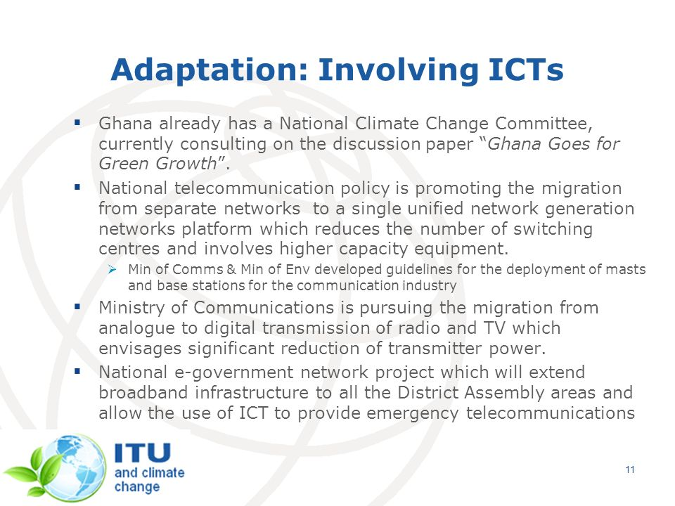 11 Adaptation: Involving ICTs Ghana already has a National Climate Change Committee, currently consulting on the discussion paper Ghana Goes for Green Growth.