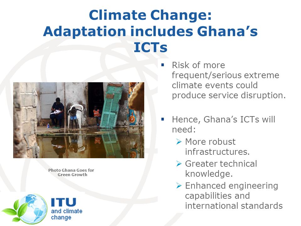 Climate Change: Adaptation includes Ghanas ICTs Risk of more frequent/serious extreme climate events could produce service disruption.