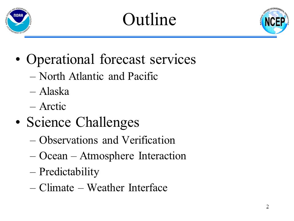 Ocean – Atmosphere Multi-Grid WAVEWATCH III Domain expanded to 82.5 deg N in 2009 from 76 deg N Extension requested by NWS Alaska Region diminished ice coverage waves impacting Alaskan Coast causing erosion 4 minute coastal grids for AK Polar cap extension of NWW3 in a year or so Working with NRL on a curvilinear version 20 member global ensemble 20 member Navy FNMOC Wave to be added 13