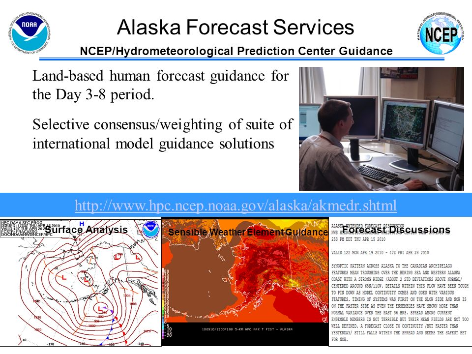 Alaska Forecast Services Weather Forecast Offices 6 km grid of Sensible Weather Watch / Warning / Advisories Weather Forecast Offices responsible for watches, warnings, advisories and the local forecast (text, graphical, and gridded) Human forecasters interpret observational network, NCEP guidance, and local models to make forecasts