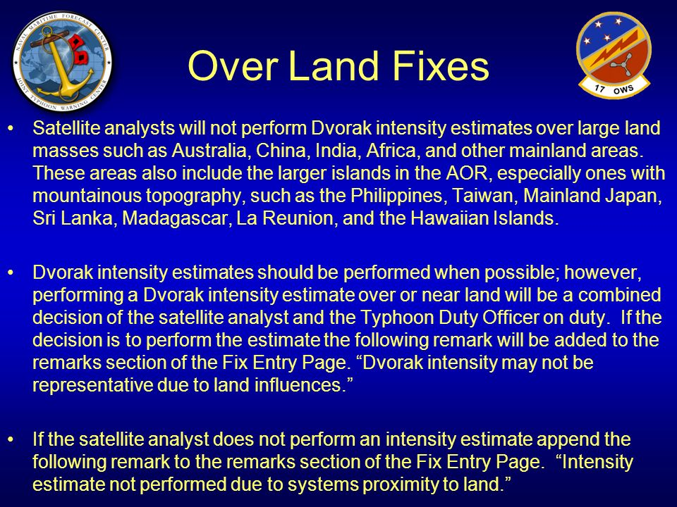 Over Land Fixes Satellite analysts will not perform Dvorak intensity estimates over large land masses such as Australia, China, India, Africa, and oth