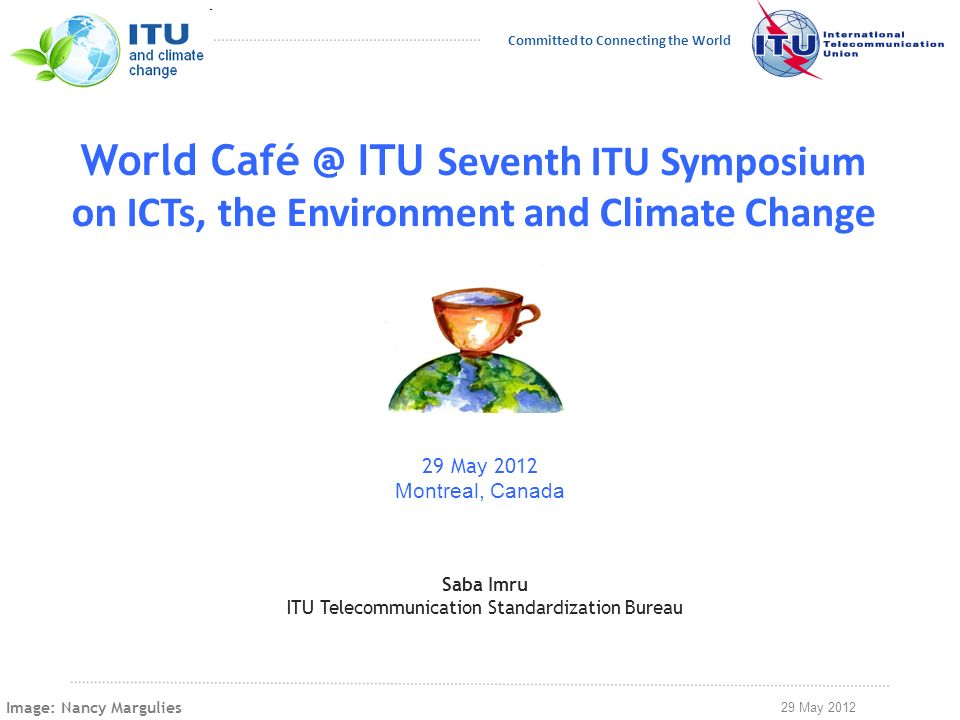 29 May 2012 Committed to Connecting the World World Café @ ITU Seventh ITU Symposium on ICTs, the Environment and Climate Change 29 May 2012 Montreal, Canada Saba Imru ITU Telecommunication Standardization Bureau Image: Nancy Margulies