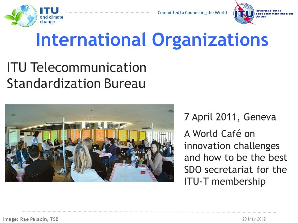 29 May 2012 Committed to Connecting the World International Organizations ITU Telecommunication Standardization Bureau 7 April 2011, Geneva A World Café on innovation challenges and how to be the best SDO secretariat for the ITU-T membership Image: Rae Paladin, TSB