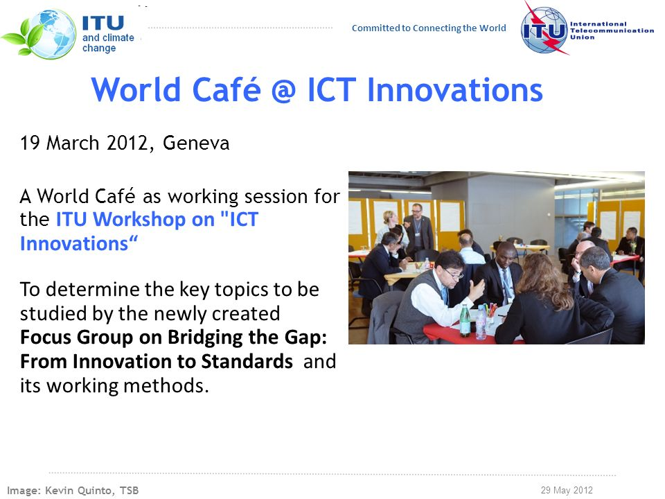 29 May 2012 Committed to Connecting the World World Café @ ICT Innovations 19 March 2012, Geneva A World Café as working session for the ITU Workshop on ICT Innovations To determine the key topics to be studied by the newly created Focus Group on Bridging the Gap: From Innovation to Standards and its working methods.