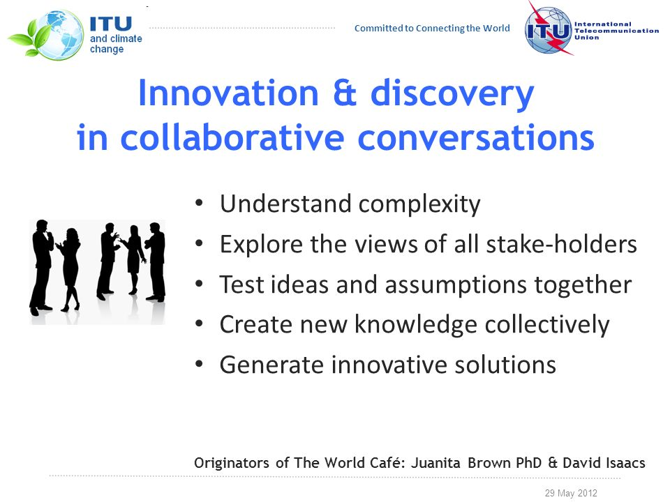 29 May 2012 Committed to Connecting the World Innovation & discovery in collaborative conversations Understand complexity Explore the views of all stake-holders Test ideas and assumptions together Create new knowledge collectively Generate innovative solutions Originators of The World Café: Juanita Brown PhD & David Isaacs