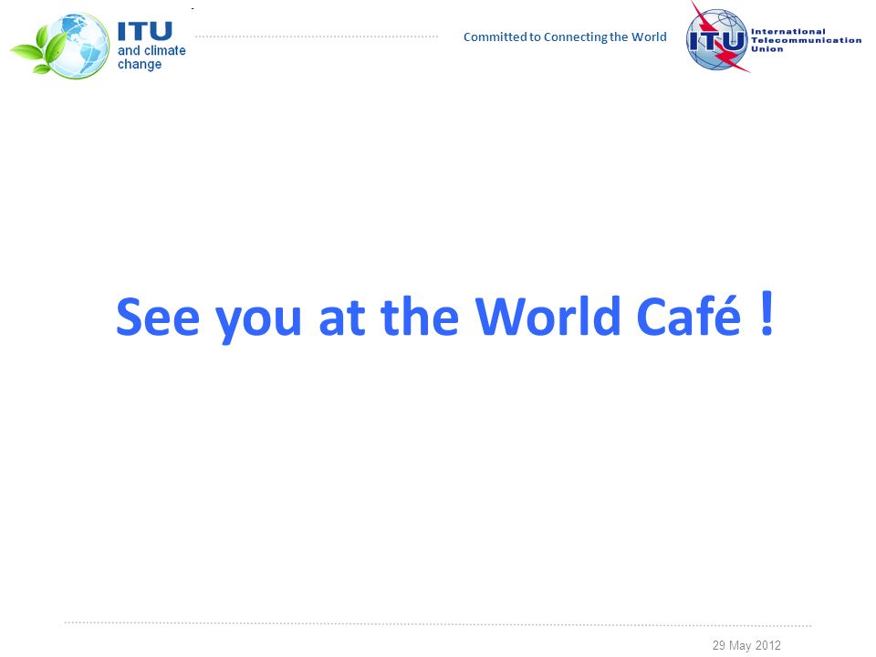 29 May 2012 Committed to Connecting the World See you at the World Café !