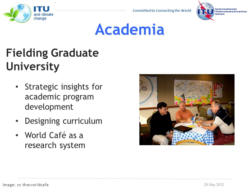 29 May 2012 Committed to Connecting the World Academia Strategic insights for academic program development Designing curriculum World Café as a research system Fielding Graduate University Image: cc theworldcafe