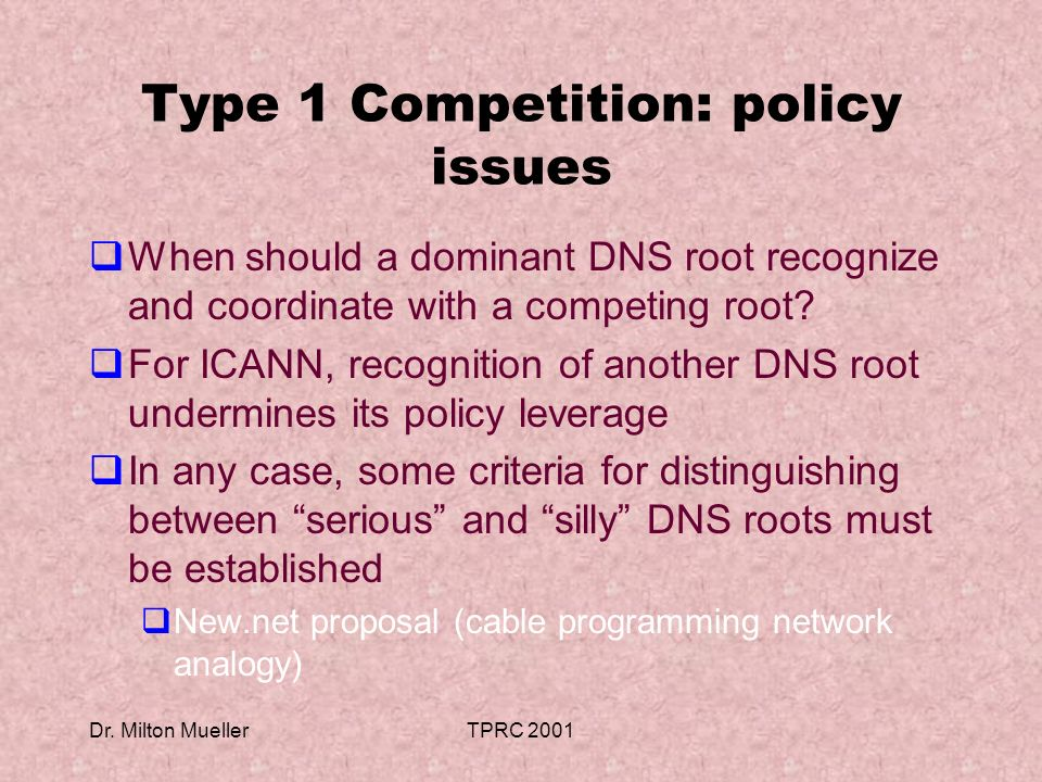 Dr. Milton MuellerTPRC 2001 Type 1 Competition: policy issues When should a dominant DNS root recognize and coordinate with a competing root? For ICAN