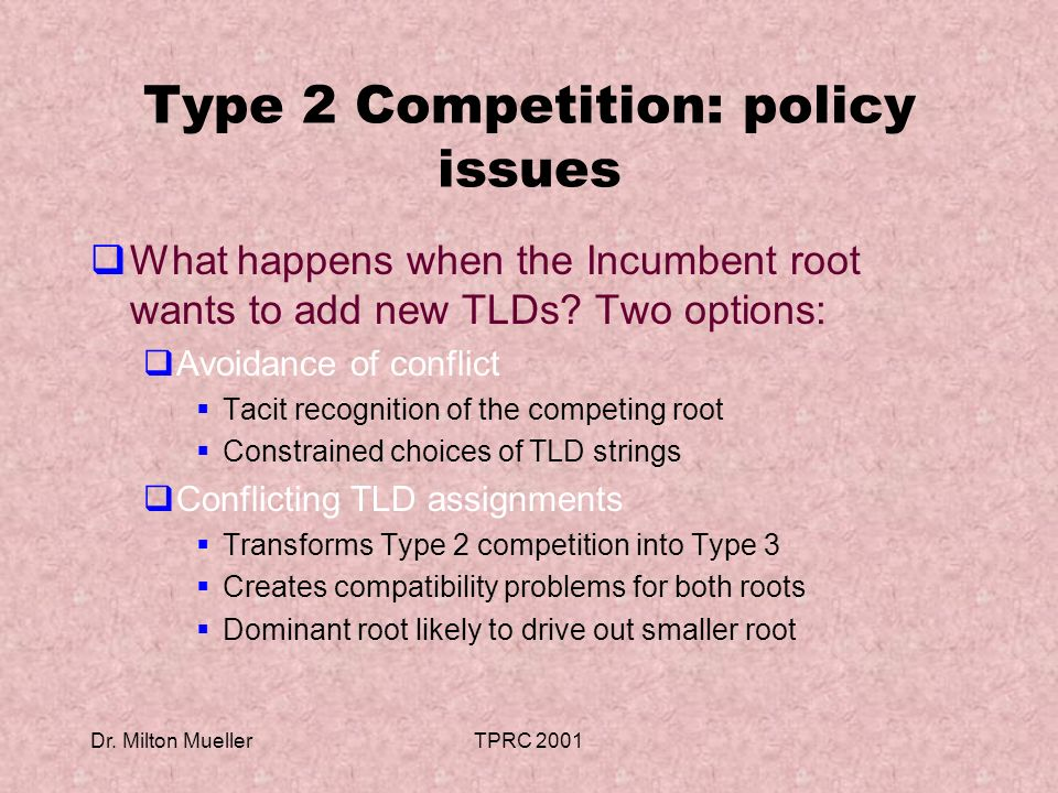 Dr. Milton MuellerTPRC 2001 Type 2 Competition: policy issues What happens when the Incumbent root wants to add new TLDs? Two options: Avoidance of co