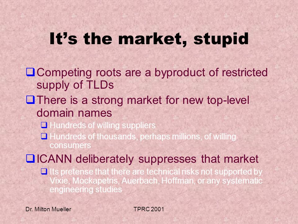 Dr. Milton MuellerTPRC 2001 Its the market, stupid Competing roots are a byproduct of restricted supply of TLDs There is a strong market for new top-l
