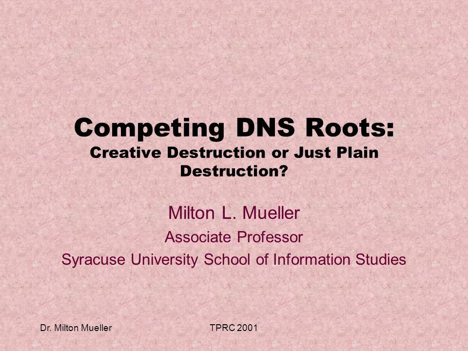 Dr. Milton MuellerTPRC 2001 Competing DNS Roots: Creative Destruction or Just Plain Destruction.