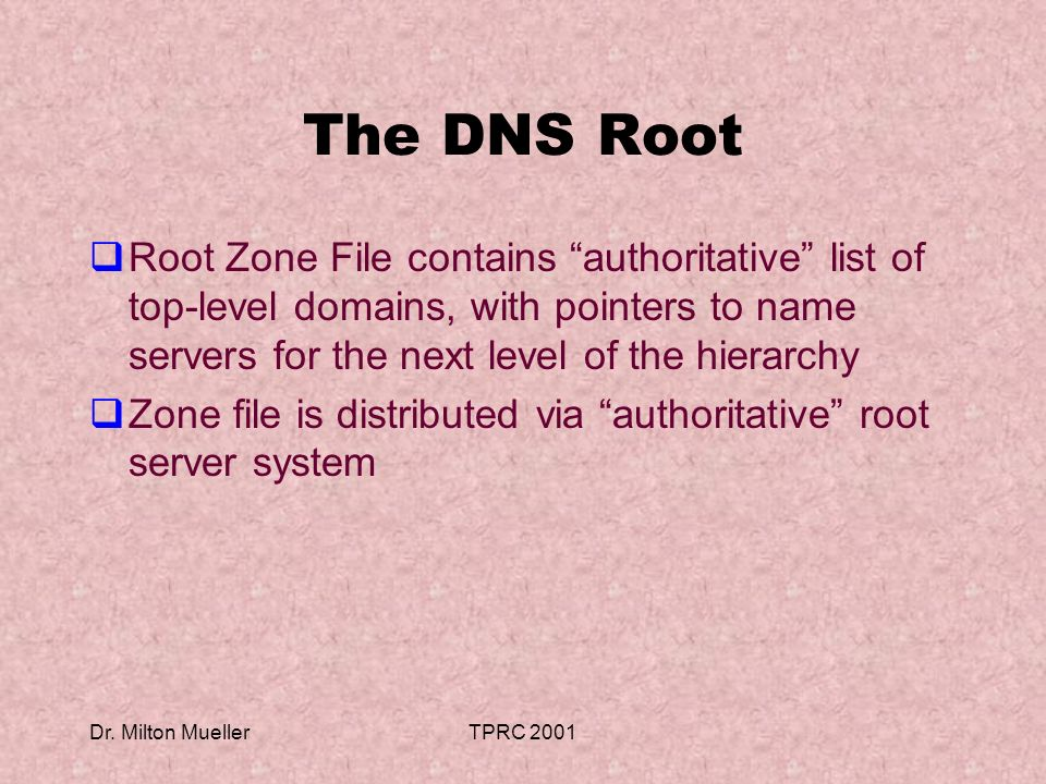 Dr. Milton MuellerTPRC 2001 The DNS Root Root Zone File contains authoritative list of top-level domains, with pointers to name servers for the next l