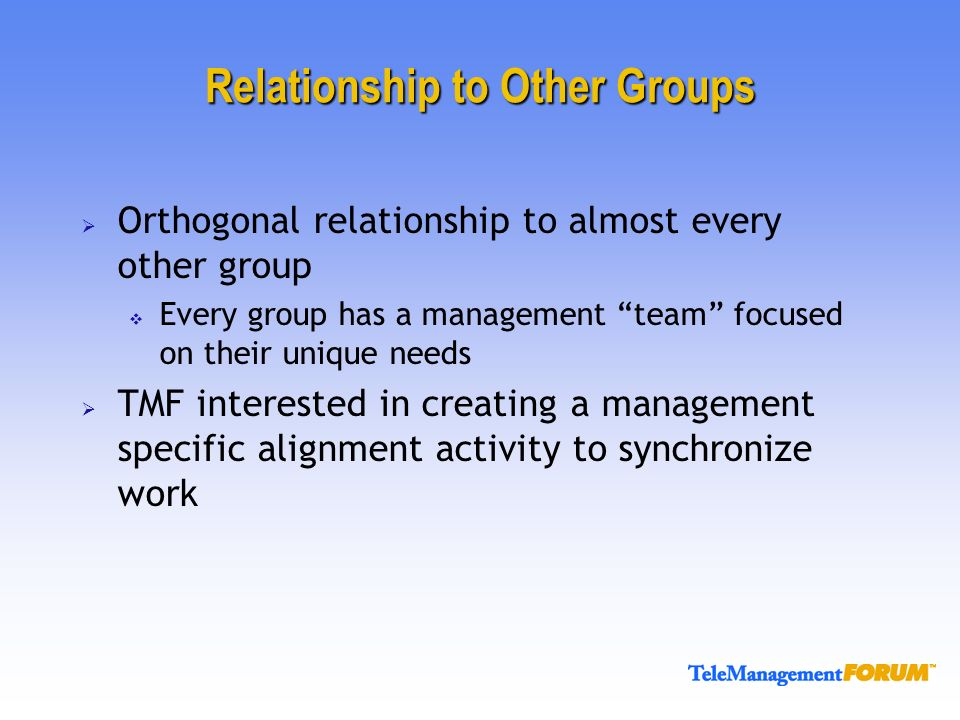 Relationship to Other Groups Orthogonal relationship to almost every other group Every group has a management team focused on their unique needs TMF interested in creating a management specific alignment activity to synchronize work