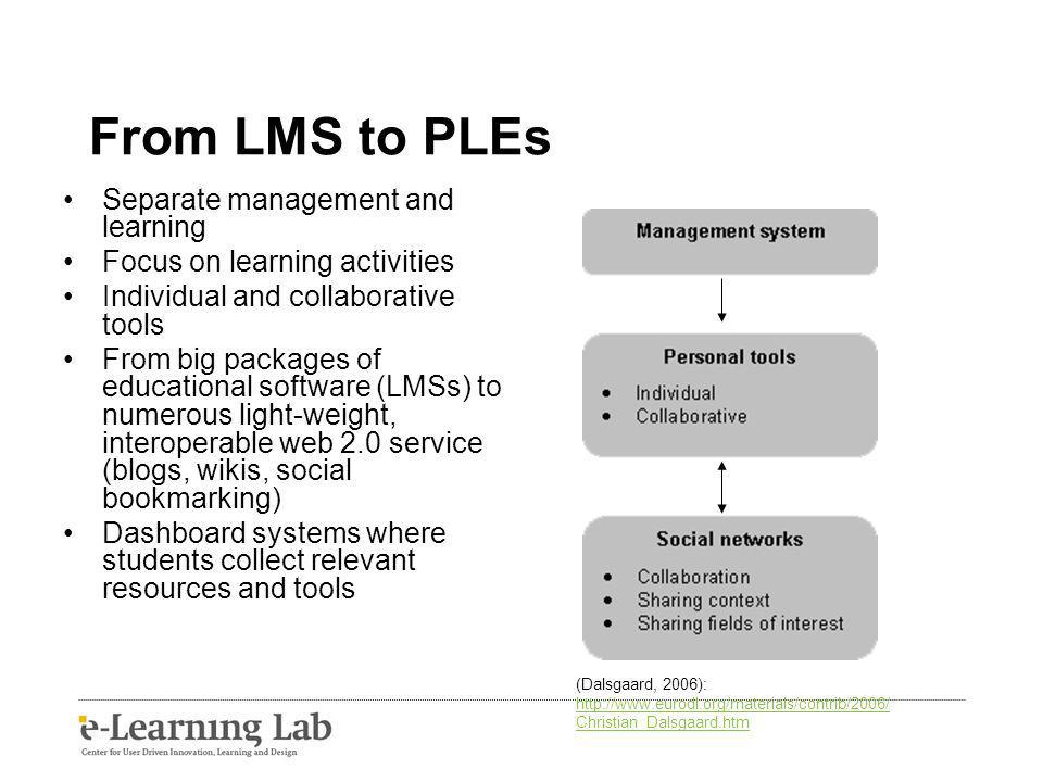 From LMS to PLEs Separate management and learning Focus on learning activities Individual and collaborative tools From big packages of educational software (LMSs) to numerous light-weight, interoperable web 2.0 service (blogs, wikis, social bookmarking) Dashboard systems where students collect relevant resources and tools (Dalsgaard, 2006): http://www.eurodl.org/materials/contrib/2006/ Christian_Dalsgaard.htm