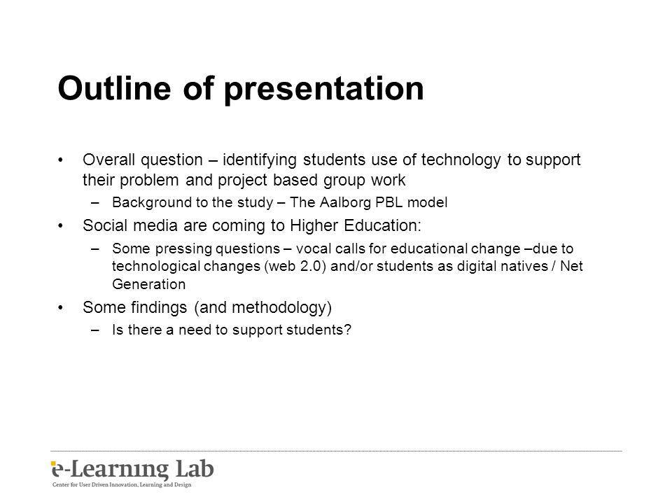 Outline of presentation Overall question – identifying students use of technology to support their problem and project based group work –Background to the study – The Aalborg PBL model Social media are coming to Higher Education: –Some pressing questions – vocal calls for educational change –due to technological changes (web 2.0) and/or students as digital natives / Net Generation Some findings (and methodology) –Is there a need to support students