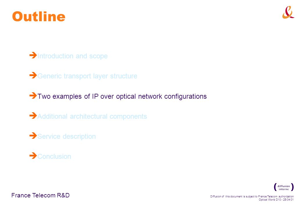 France Telecom R&D Diffusion of this document is subject to France Telecom authorization Optical World D /04/01 Outline è Introduction and scope è Generic transport layer structure è Two examples of IP over optical network configurations è Additional architectural components è Service description è Conclusion