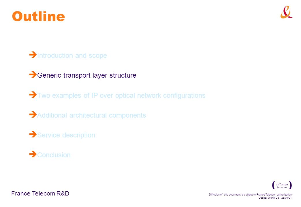 France Telecom R&D Diffusion of this document is subject to France Telecom authorization Optical World D6 - 25/04/01 Outline è Introduction and scope è Generic transport layer structure è Two examples of IP over optical network configurations è Additional architectural components è Service description è Conclusion