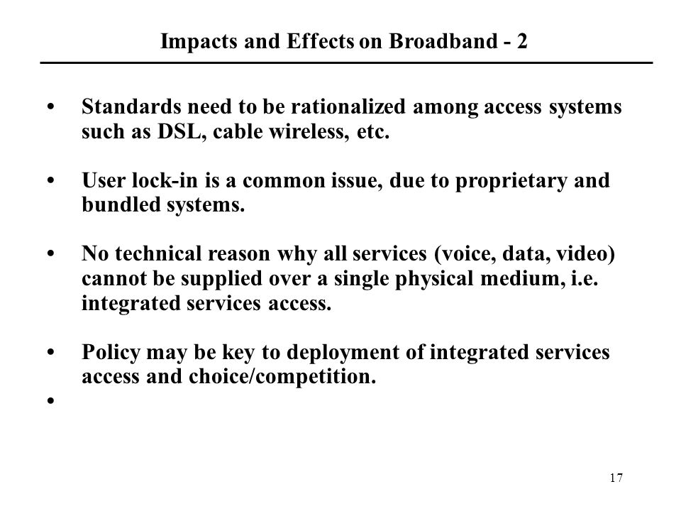 17 Standards need to be rationalized among access systems such as DSL, cable wireless, etc.