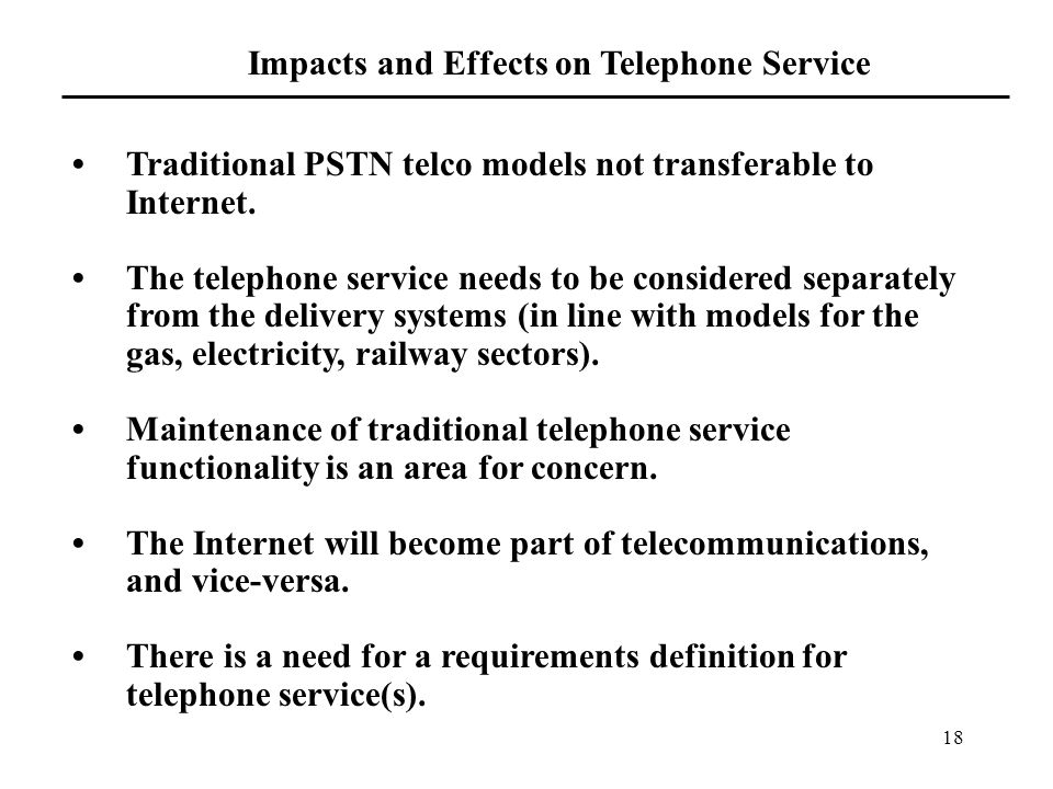 18 Impacts and Effects on Telephone Service Traditional PSTN telco models not transferable to Internet.