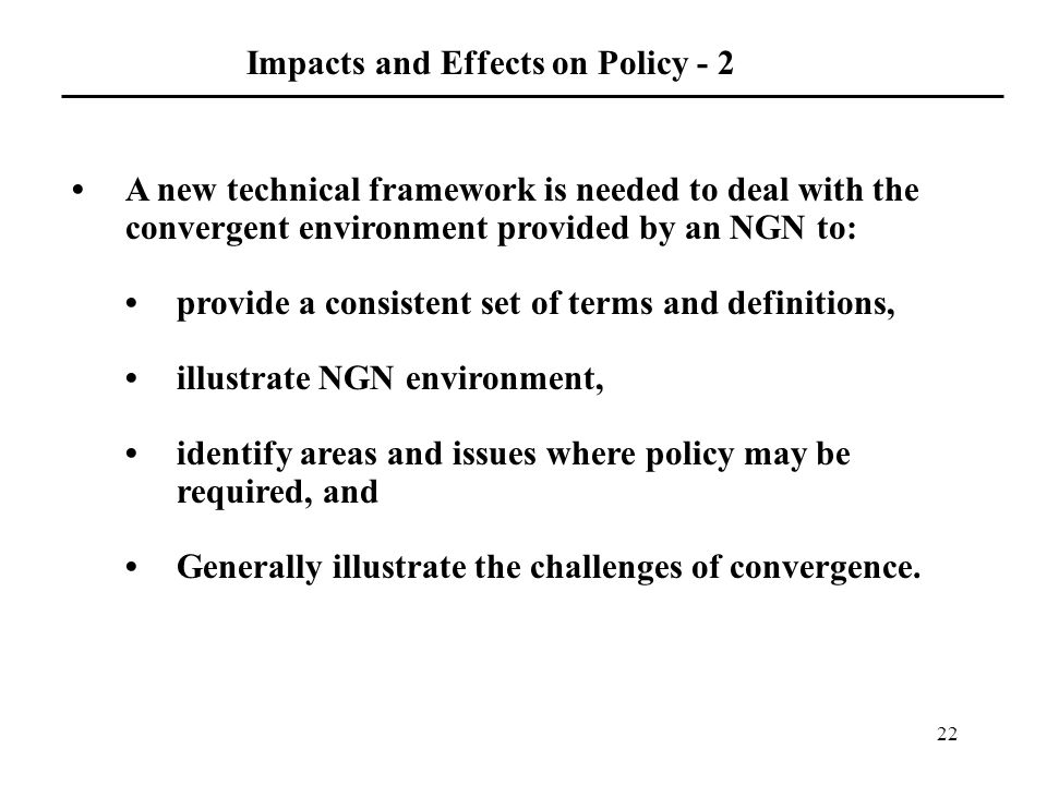 22 Impacts and Effects on Policy - 2 A new technical framework is needed to deal with the convergent environment provided by an NGN to: provide a consistent set of terms and definitions, illustrate NGN environment, identify areas and issues where policy may be required, and Generally illustrate the challenges of convergence.
