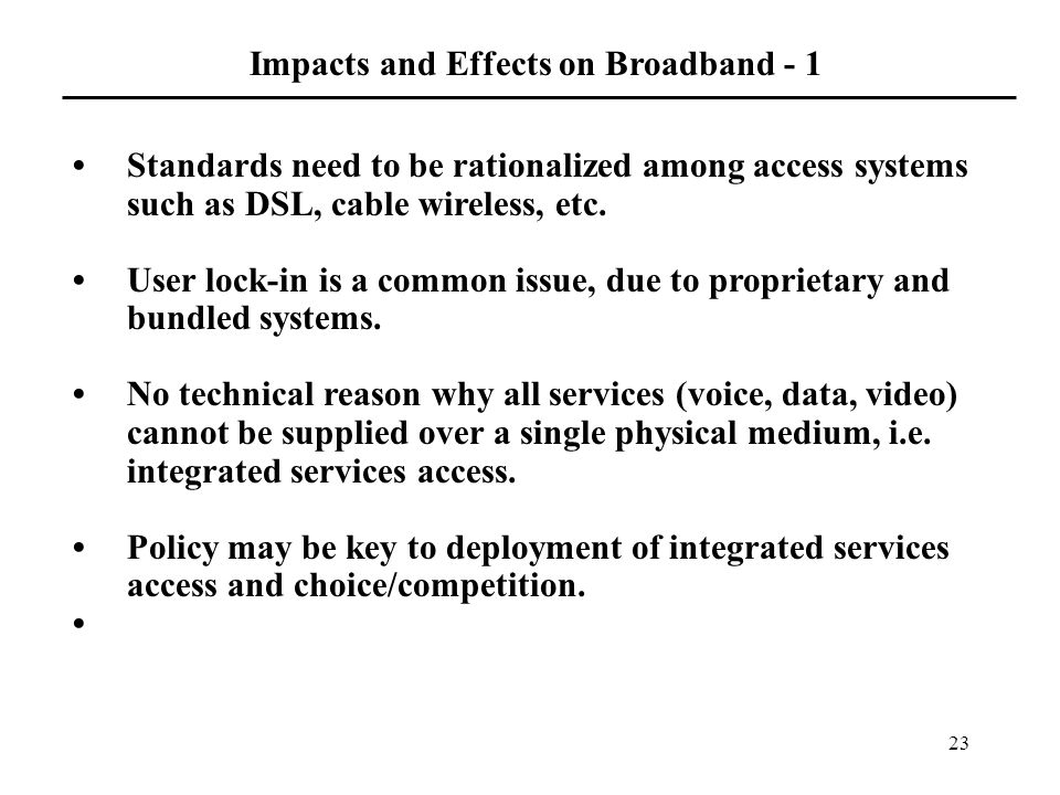 23 Impacts and Effects on Broadband - 1 Standards need to be rationalized among access systems such as DSL, cable wireless, etc.