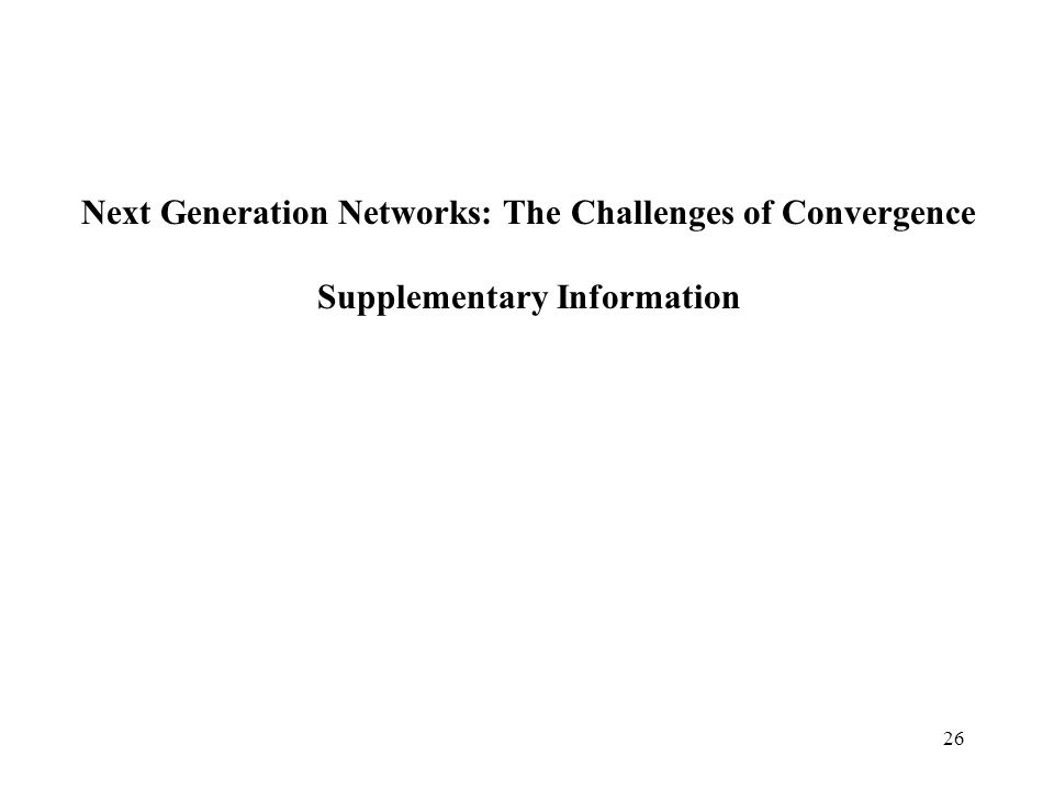 26 Next Generation Networks: The Challenges of Convergence Supplementary Information