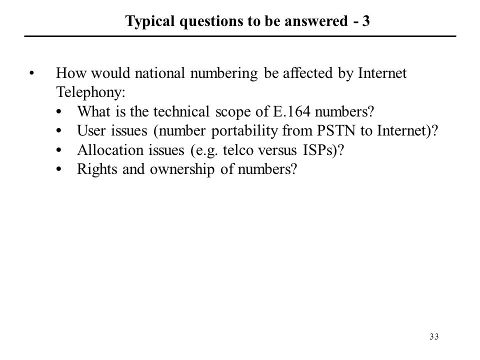 33 Typical questions to be answered - 3 How would national numbering be affected by Internet Telephony: What is the technical scope of E.164 numbers.