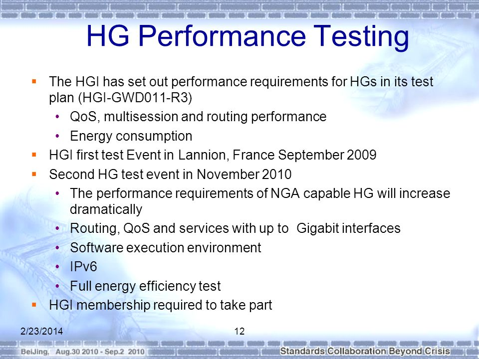 HG Performance Testing The HGI has set out performance requirements for HGs in its test plan (HGI-GWD011-R3) QoS, multisession and routing performance Energy consumption HGI first test Event in Lannion, France September 2009 Second HG test event in November 2010 The performance requirements of NGA capable HG will increase dramatically Routing, QoS and services with up to Gigabit interfaces Software execution environment IPv6 Full energy efficiency test HGI membership required to take part 2/23/201412