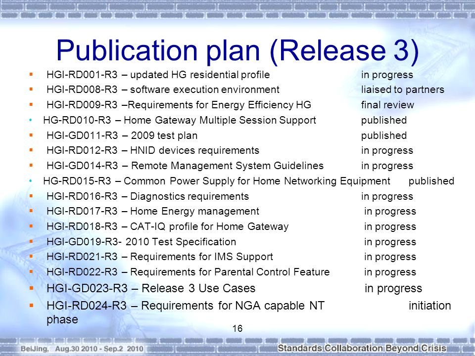 Publication plan (Release 3) HGI-RD001-R3 – updated HG residential profilein progress HGI-RD008-R3 – software execution environmentliaised to partners HGI-RD009-R3 –Requirements for Energy Efficiency HGfinal review HG-RD010-R3 – Home Gateway Multiple Session Supportpublished HGI-GD011-R3 – 2009 test planpublished HGI-RD012-R3 – HNID devices requirementsin progress HGI-GD014-R3 – Remote Management System Guidelinesin progress HG-RD015-R3 – Common Power Supply for Home Networking Equipmentpublished HGI-RD016-R3 – Diagnostics requirementsin progress HGI-RD017-R3 – Home Energy management in progress HGI-RD018-R3 – CAT-IQ profile for Home Gateway in progress HGI-GD019-R3- 2010 Test Specification in progress HGI-RD021-R3 – Requirements for IMS Support in progress HGI-RD022-R3 – Requirements for Parental Control Feature in progress HGI-GD023-R3 – Release 3 Use Cases in progress HGI-RD024-R3 – Requirements for NGA capable NTinitiation phase 16