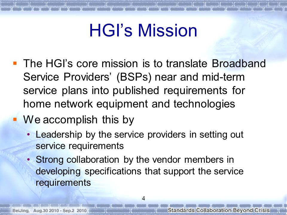 HGIs Mission The HGIs core mission is to translate Broadband Service Providers (BSPs) near and mid-term service plans into published requirements for home network equipment and technologies We accomplish this by Leadership by the service providers in setting out service requirements Strong collaboration by the vendor members in developing specifications that support the service requirements 4