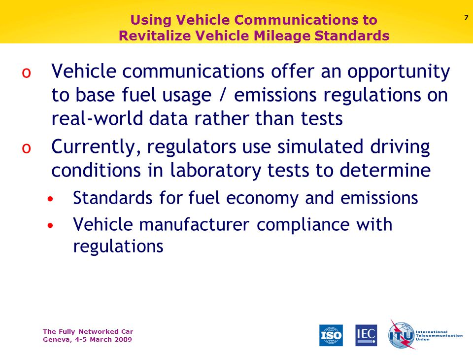 The Fully Networked Car Geneva, 4-5 March Using Vehicle Communications to Revitalize Vehicle Mileage Standards o Vehicle communications offer an opportunity to base fuel usage / emissions regulations on real-world data rather than tests o Currently, regulators use simulated driving conditions in laboratory tests to determine Standards for fuel economy and emissions Vehicle manufacturer compliance with regulations