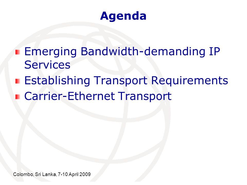 Agenda Emerging Bandwidth-demanding IP Services Establishing Transport Requirements Carrier-Ethernet Transport Colombo, Sri Lanka, 7-10 April 2009