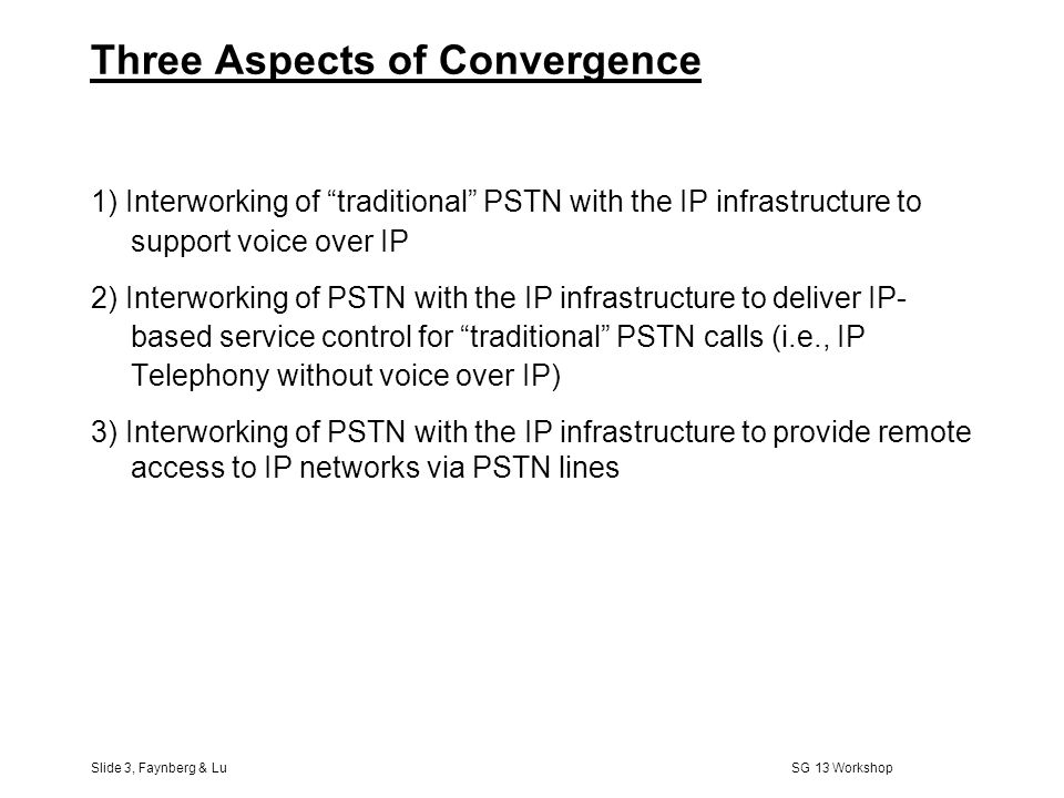 Slide 2, Faynberg & Lu SG 13 Workshop Outline l What do we mean by convergence? l Adjusting the PSTN to the Internet –Access to the Internet over the