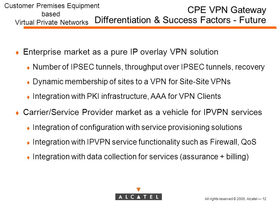 All rights reserved © 2000, Alcatel 12 t Enterprise market as a pure IP overlay VPN solution t Number of IPSEC tunnels, throughput over IPSEC tunnels, recovery t Dynamic membership of sites to a VPN for Site-Site VPNs t Integration with PKI infrastructure, AAA for VPN Clients t Carrier/Service Provider market as a vehicle for IPVPN services t Integration of configuration with service provisioning solutions t Integration with IPVPN service functionality such as Firewall, QoS t Integration with data collection for services (assurance + billing) CPE VPN Gateway Differentiation & Success Factors - Future Customer Premises Equipment based Virtual Private Networks