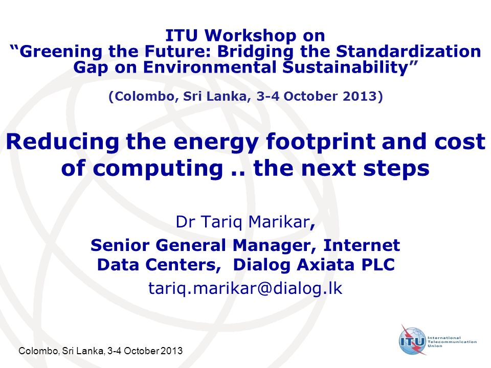 Colombo, Sri Lanka, 3-4 October 2013 Reducing the energy footprint and cost of computing.. the next steps Dr Tariq Marikar, Senior General Manager, In