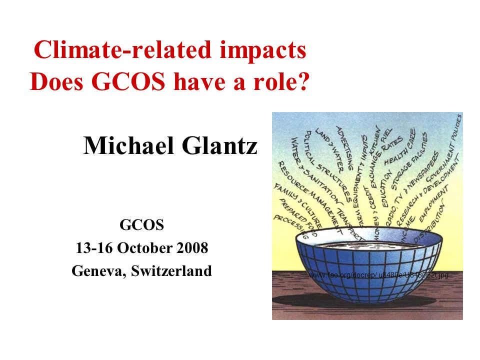 Climate-related impacts Does GCOS have a role? Michael Glantz GCOS 13-16 October 2008 Geneva, Switzerland www.fao.org/docrep/ u8480e/U8480E2t.jpg