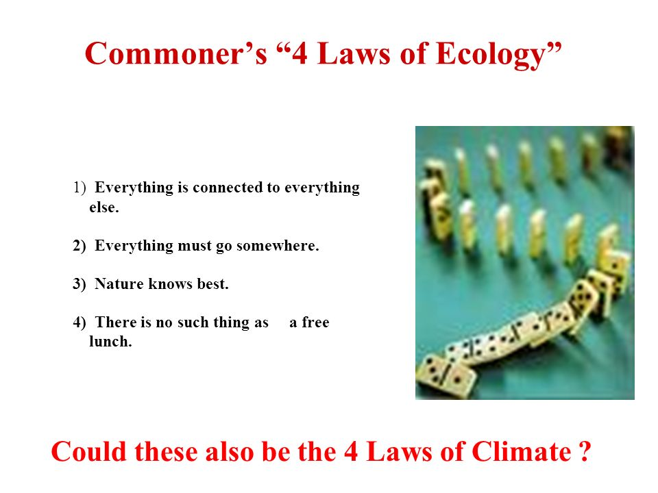 Commoners 4 Laws of Ecology 1) Everything is connected to everything else. 2) Everything must go somewhere. 3) Nature knows best. 4) There is no such